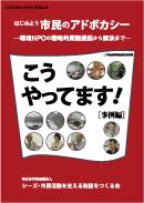 『はじめよう市民のアドボカシー~環境NPOの戦略的問題提起から解決まで~こうやってます![事例編]』ブックレットシリーズNo.13